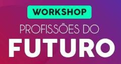 PARTICIPE DO WORKSHOP PROFISSÕES DO FUTURO